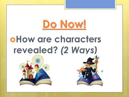 Do Now! How are characters revealed? (2 Ways).