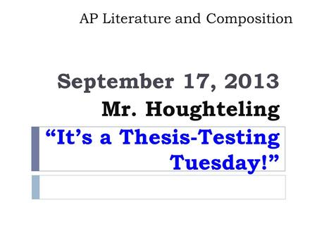 "AP Literature and Composition September 17, 2013 Mr. Houghteling ""It's a Thesis-Testing Tuesday!"""