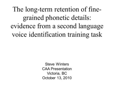 The long-term retention of fine- grained phonetic details: evidence from a second language voice identification training task Steve Winters CAA Presentation.