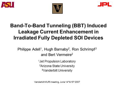 Vanderbilt MURI meeting, June 14 th &15 th 2007 Band-To-Band Tunneling (BBT) Induced Leakage Current Enhancement in Irradiated Fully Depleted SOI Devices.