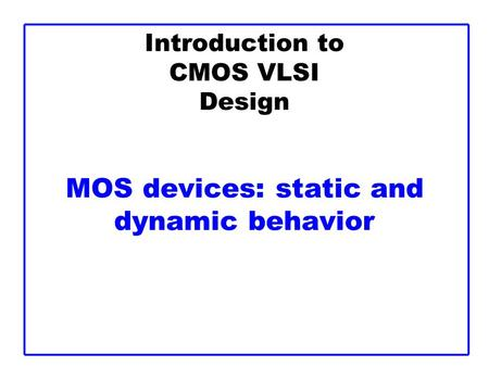 Introduction to CMOS VLSI Design MOS devices: static and dynamic behavior.