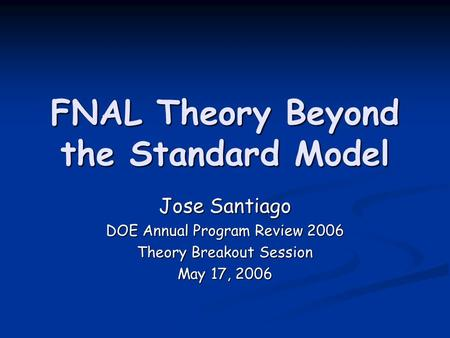 FNAL Theory Beyond the Standard Model Jose Santiago DOE Annual Program Review 2006 Theory Breakout Session May 17, 2006.