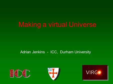Making a virtual Universe Adrian Jenkins - ICC, Durham University.