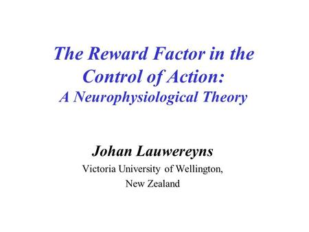 The Reward Factor in the Control of Action: A Neurophysiological Theory Johan Lauwereyns Victoria University of Wellington, New Zealand.