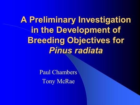 A Preliminary Investigation in the Development of Breeding Objectives for Pinus radiata Paul Chambers Tony McRae.