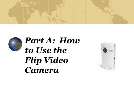 Part A: How to Use the Flip Video Camera. Step 1 Turn on your Flip video camera by pushing the button on the left-hand side of the camera (when the lens.
