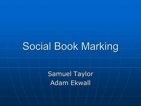 Social Book Marking Samuel Taylor Adam Ekwall. What is Social Book Marking Social Book Marking is when you are saving a web browser to another website.