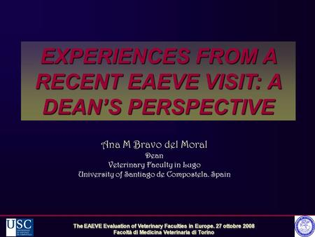 EXPERIENCES FROM A RECENT EAEVE VISIT: A DEAN'S PERSPECTIVE The EAEVE Evaluation of Veterinary Faculties in Europe. 27 ottobre 2008 Facoltà di Medicina.