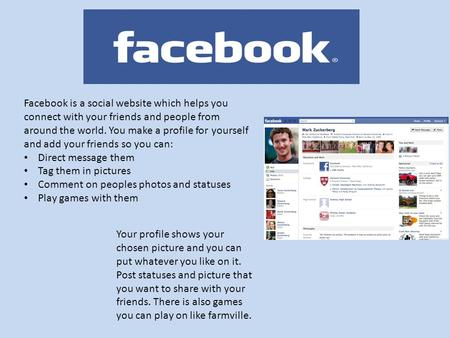 Facebook is a social website which helps you connect with your friends and people from around the world. You make a profile for yourself and add your friends.