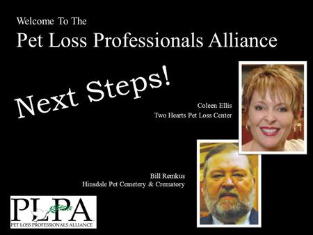 Welcome To The Pet Loss Professionals Alliance Coleen Ellis Two Hearts Pet Loss Center Bill Remkus Hinsdale Pet Cemetery & Crematory Next Steps!