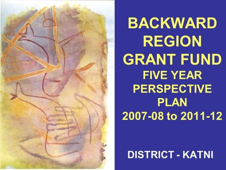 1 BACKWARD REGION GRANT FUND FIVE YEAR PERSPECTIVE PLAN 2007-08 to 2011-12 DISTRICT - KATNI.