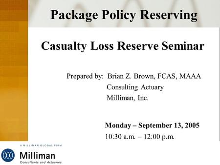 Milliman Package Policy Reserving Casualty Loss Reserve Seminar Prepared by: Brian Z. Brown, FCAS, MAAA Consulting Actuary Milliman, Inc. Monday – September.