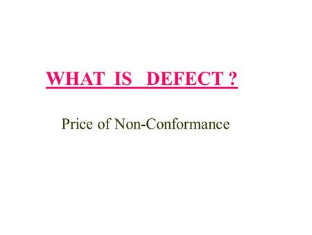 WHAT IS DEFECT ? Price of Non-Conformance. WHAT DO YOU THINK ABOUT? 1.Missing the key input product 2.Getting the wrong information from buyer 3.Passing.