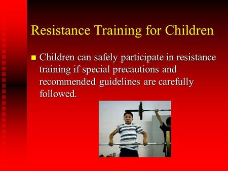 Resistance Training for Children n Children can safely participate in resistance training if special precautions and recommended guidelines are carefully.