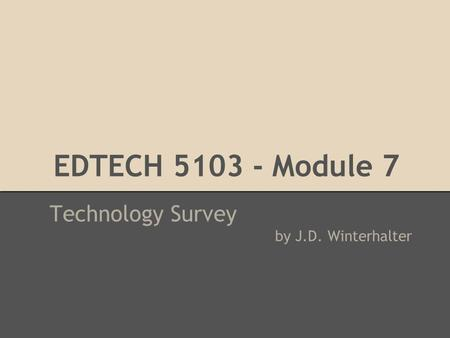 EDTECH 5103 - Module 7 Technology Survey by J.D. Winterhalter.
