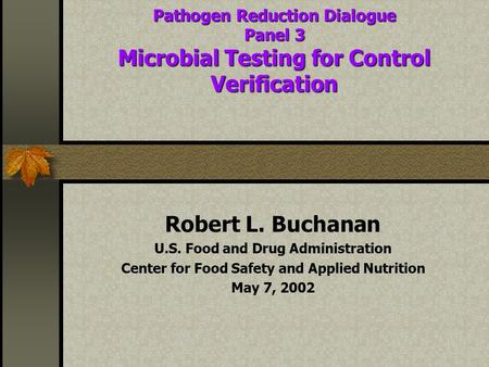 Pathogen Reduction Dialogue Panel 3 Microbial Testing for Control Verification Robert L. Buchanan U.S. Food and Drug Administration Center for Food Safety.