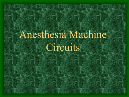 Anesthesia Machine Circuits. Anesthesia Circuits Link machine to patient Eliminate carbon dioxide Mapleson classification –Many circuits in use –Modified.