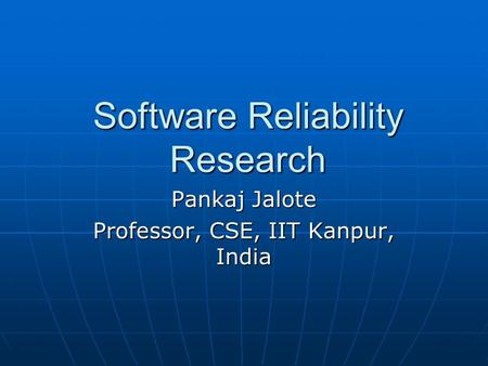 Software Reliability Research Pankaj Jalote Professor, CSE, IIT Kanpur, India.