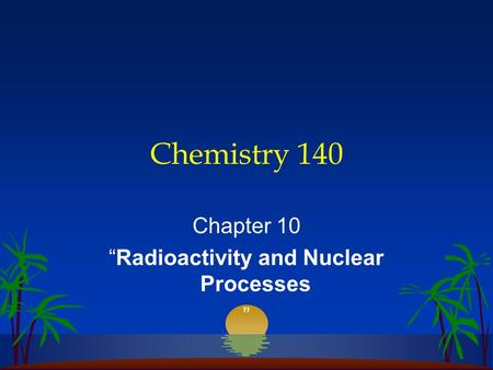 "Chemistry 140 Chapter 10 ""Radioactivity and Nuclear Processes """