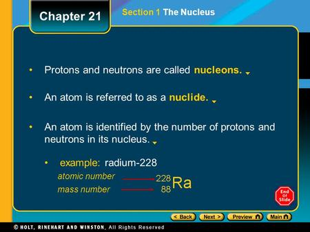 Protons and neutrons are called nucleons. An atom is referred to as a nuclide. An atom is identified by the number of protons and neutrons in its nucleus.