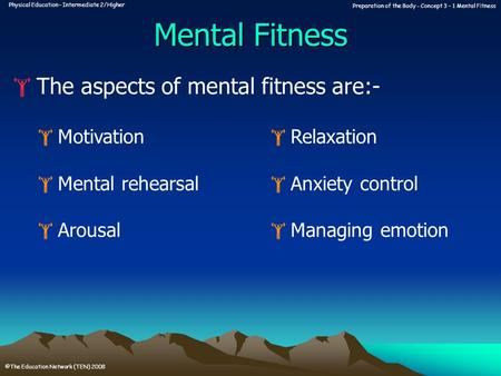 Physical Education – Intermediate 2/Higher Preparation of the Body - Concept 3 – 1 Mental Fitness ©The Education Network (TEN) 2008 Mental Fitness  The.