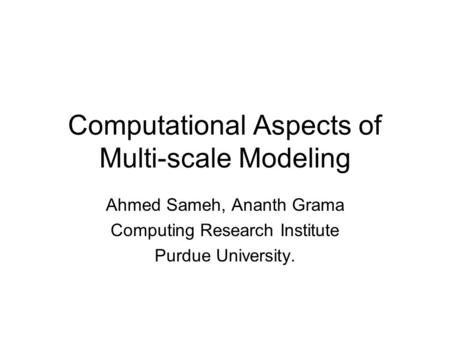 Computational Aspects of Multi-scale Modeling Ahmed Sameh, Ananth Grama Computing Research Institute Purdue University.
