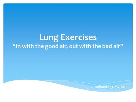"Lung Exercises ""In with the good air, out with the bad air"" Samantha Dow, SPT."