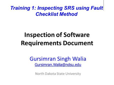 Inspection of Software Requirements Document Gursimran Singh Walia North Dakota State University Training 1: Inspecting SRS using.