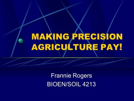 MAKING PRECISION AGRICULTURE PAY ! Frannie Rogers BIOEN/SOIL 4213.
