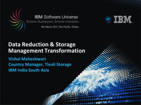 Data Reduction & Storage Management Transformation Vishal Maheshwari Country Manager, Tivoli Storage IBM India South Asia.