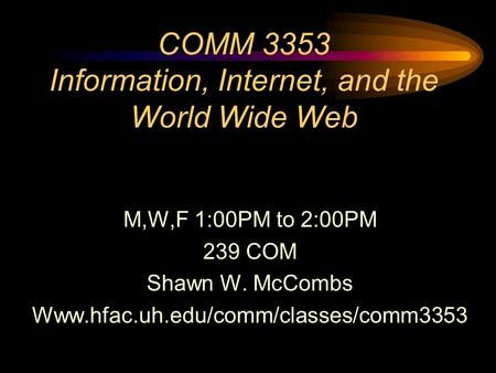 COMM 3353 Information, Internet, and the World Wide Web M,W,F 1:00PM to 2:00PM 239 COM Shawn W. McCombs Www.hfac.uh.edu/comm/classes/comm3353.