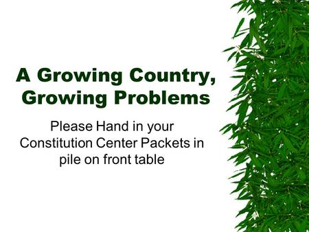 A Growing Country, Growing Problems Please Hand in your Constitution Center Packets in pile on front table.