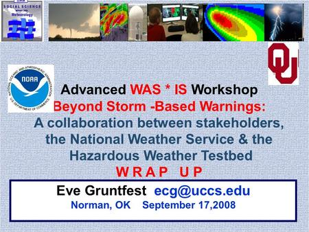 Eve Gruntfest Norman, OK September 17,2008 Advanced WAS * IS Workshop Beyond Storm -Based Warnings: A collaboration between stakeholders,