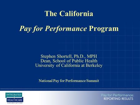 The California Pay for Performance Program Stephen Shortell, Ph.D., MPH Dean, School of Public Health University of California at Berkeley National Pay.