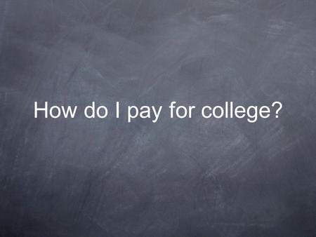 How do I pay for college?. Summary What Can I Do Now? Types of Aid Application Process Tips for Financial Success in College.