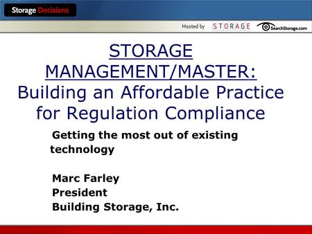 STORAGE MANAGEMENT/MASTER: Building an Affordable Practice for Regulation Compliance Getting the most out of existing technology Marc Farley President.