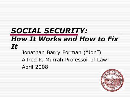 "SOCIAL SECURITY: How It Works and How to Fix It Jonathan Barry Forman (""Jon"") Alfred P. Murrah Professor of Law April 2008."