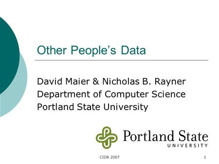CIDR 20071 Other People's Data David Maier & Nicholas B. Rayner Department of Computer Science Portland State University.