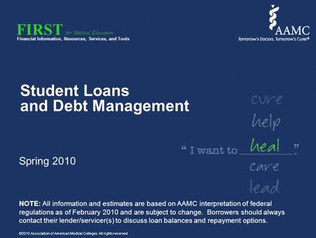 FIRST Financial Information, Resources, Services, and Tools for Medical Education Student Loans and Debt Management Spring 2010 NOTE: All information and.