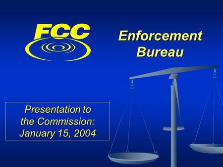 Enforcement Bureau Presentation to the Commission: January 15, 2004.