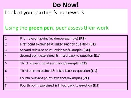 Do Now! Look at your partner's homework. Using the green pen, peer assess their work 1First relevant point (evidence/example) (P.E) 2First point explained.