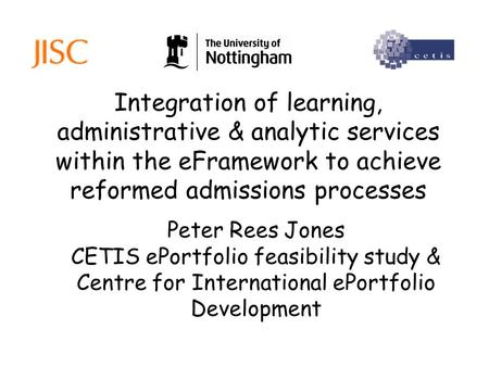 Integration of learning, administrative & analytic services within the eFramework to achieve reformed admissions processes Peter Rees Jones CETIS ePortfolio.