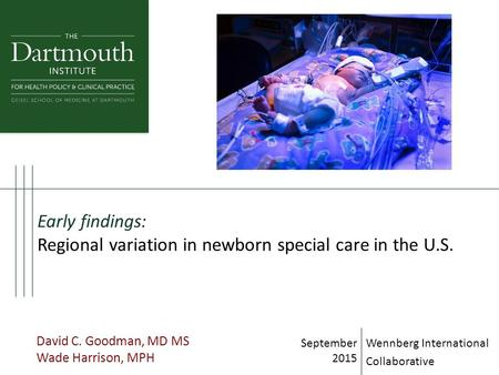 Early findings: Regional variation in newborn special care in the U.S. David C. Goodman, MD MS Wade Harrison, MPH September 2015 Wennberg International.