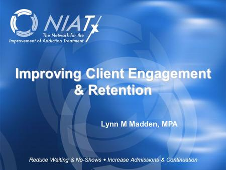 Reduce Waiting & No-Shows  Increase Admissions & Continuation www.NIATx.net Improving Client Engagement & Retention Lynn M Madden, MPA Reduce Waiting.