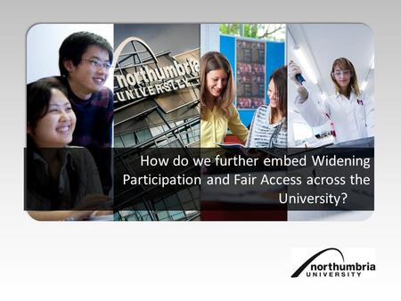 How do we further embed Widening Participation and Fair Access across the University?