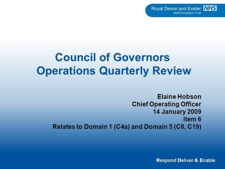 Respond Deliver & Enable Council of Governors Operations Quarterly Review Elaine Hobson Chief Operating Officer 14 January 2009 Item 6 Relates to Domain.