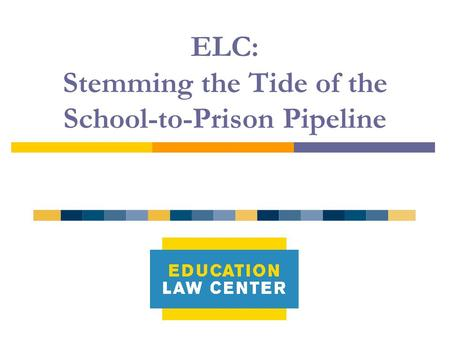 ELC: Stemming the Tide of the School-to-Prison Pipeline.