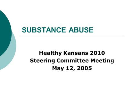 SUBSTANCE ABUSE Healthy Kansans 2010 Steering Committee Meeting May 12, 2005.