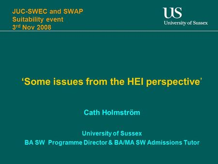 JUC-SWEC and SWAP Suitability event 3 rd Nov 2008 'Some issues from the HEI perspective' Cath Holmström University of Sussex BA SW Programme Director &