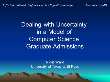 Nigel Ward University of Texas at El Paso Fifth International Conference on Intelligent Technologies December 3, 2004 Dealing with Uncertainty in a Model.